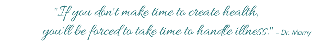 If you don't make time to create health, you'll be forced to take time to handle illness.